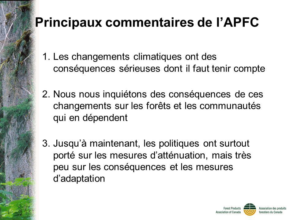 Principaux commentaires de lAPFC 1.Les changements climatiques ont des conséquences sérieuses dont il faut tenir compte 2.Nous nous inquiétons des conséquences de ces changements sur les forêts et les communautés qui en dépendent 3.Jusquà maintenant, les politiques ont surtout porté sur les mesures datténuation, mais très peu sur les conséquences et les mesures dadaptation
