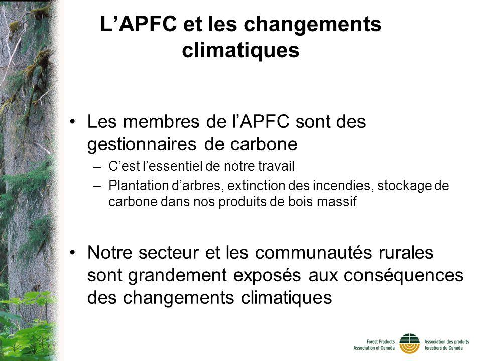 LAPFC et les changements climatiques Les membres de lAPFC sont des gestionnaires de carbone –Cest lessentiel de notre travail –Plantation darbres, extinction des incendies, stockage de carbone dans nos produits de bois massif Notre secteur et les communautés rurales sont grandement exposés aux conséquences des changements climatiques