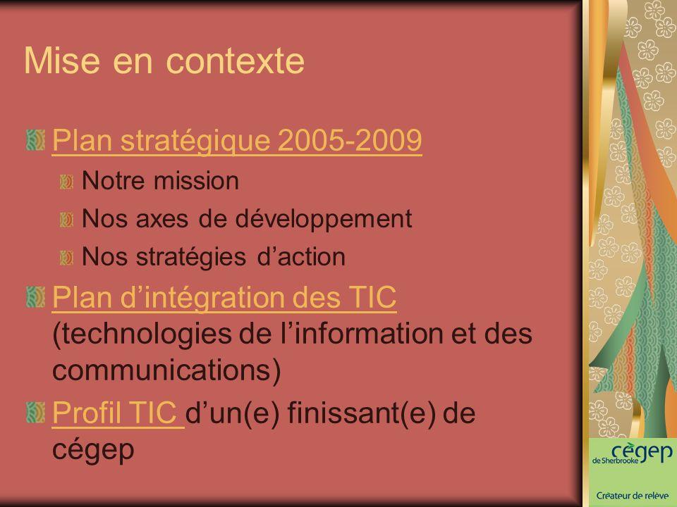 Mise en contexte Plan stratégique 2005-2009 Notre mission Nos axes de développement Nos stratégies daction Plan dintégration des TIC Plan dintégration des TIC (technologies de linformation et des communications) Profil TIC Profil TIC dun(e) finissant(e) de cégep