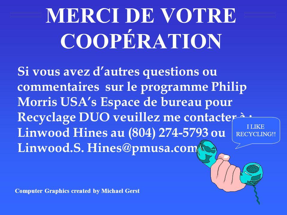 MERCI DE VOTRE COOPÉRATION Si vous avez dautres questions ou commentaires sur le programme Philip Morris USAs Espace de bureau pour Recyclage DUO veuillez me contacter à : Linwood Hines au (804) 274-5793 ou Linwood.S.