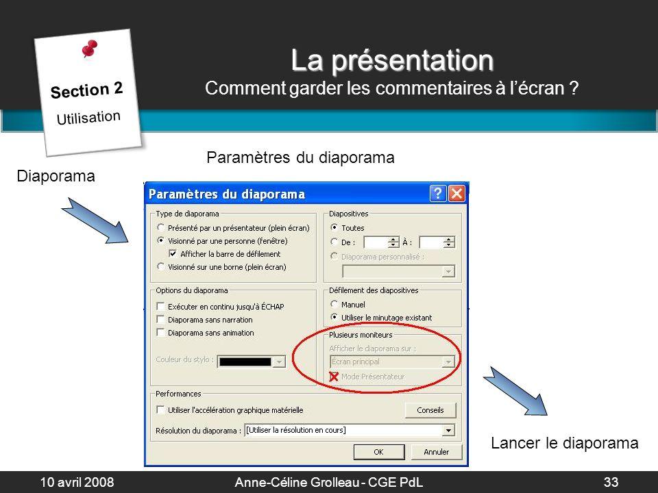 10 avril 2008Anne-Céline Grolleau - CGE PdL34 La présentation La présentation Trucs & astuces Alt + TAB : passer dun logiciel à un autre 3 Entrée : aller à la diapo 3 Ctrl + P : utiliser un crayon coloré B : écran blanc / N : écran noir P : diapo précédente S : diapo suivante Section 2 Utilisation
