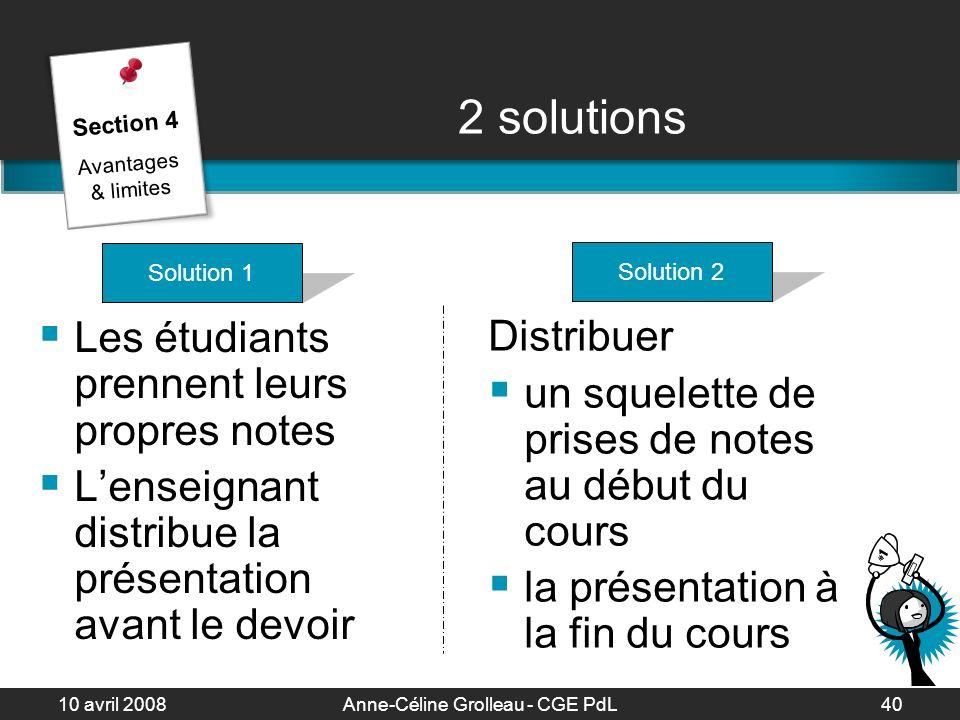 10 avril 2008Anne-Céline Grolleau - CGE PdL41 2 solutions Section 4 Avantages & limites Solution 2 Favorise la mémorisation Enseigne à prendre des notes