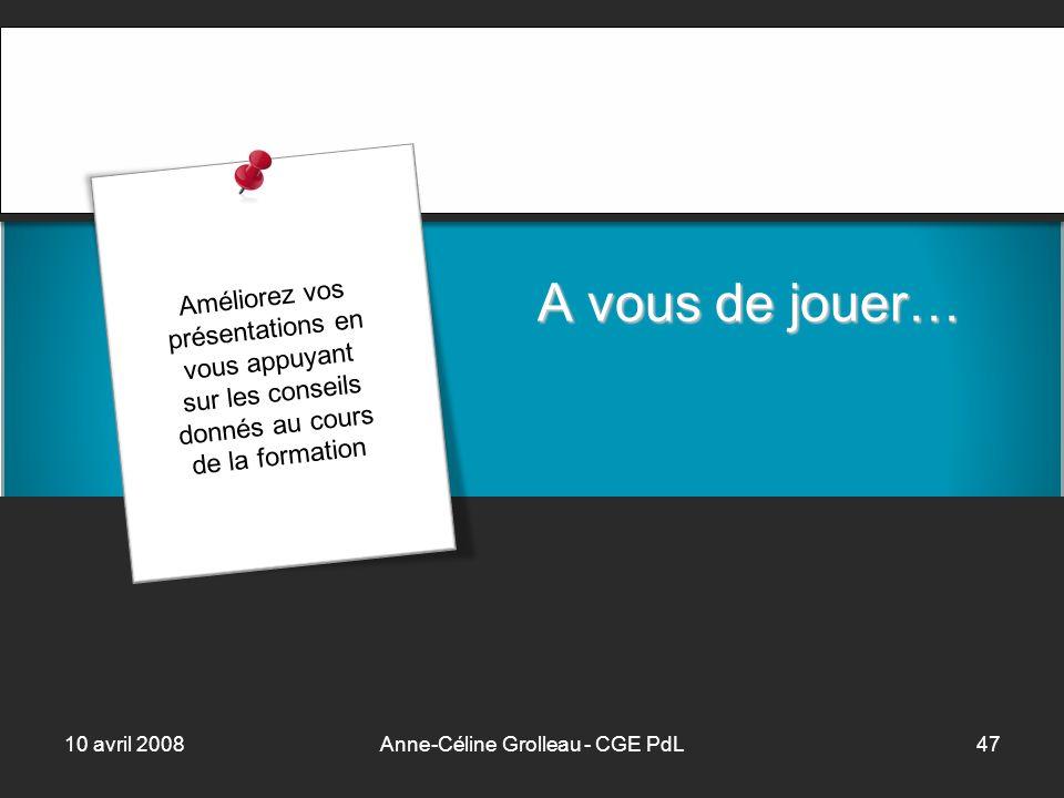 10 avril 2008Anne-Céline Grolleau - CGE PdL47 A vous de jouer… Améliorez vos présentations en vous appuyant sur les conseils donnés au cours de la formation