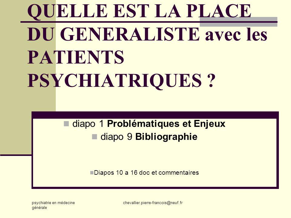 psychiatrie en médecine générale chevallier.pierre-francois@neuf.fr QUELLE EST LA PLACE DU GENERALISTE avec les PATIENTS PSYCHIATRIQUES ? diapo 1 Prob