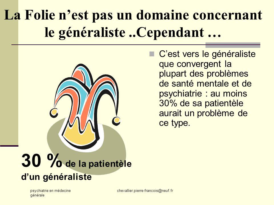 psychiatrie en médecine générale chevallier.pierre-francois@neuf.fr La Folie nest pas un domaine concernant le généraliste..Cependant … Cest vers le g