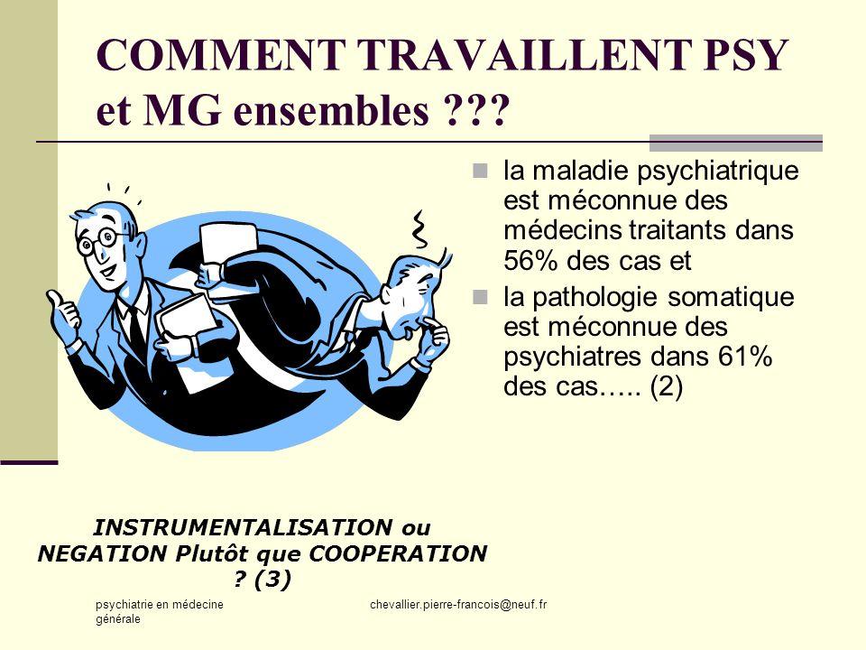 psychiatrie en médecine générale chevallier.pierre-francois@neuf.fr COMMENT TRAVAILLENT PSY et MG ensembles ??? la maladie psychiatrique est méconnue