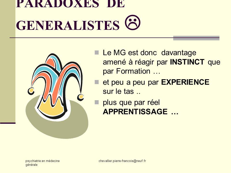 psychiatrie en médecine générale chevallier.pierre-francois@neuf.fr PARADOXES DE GENERALISTES Le MG est donc davantage amené à réagir par INSTINCT que