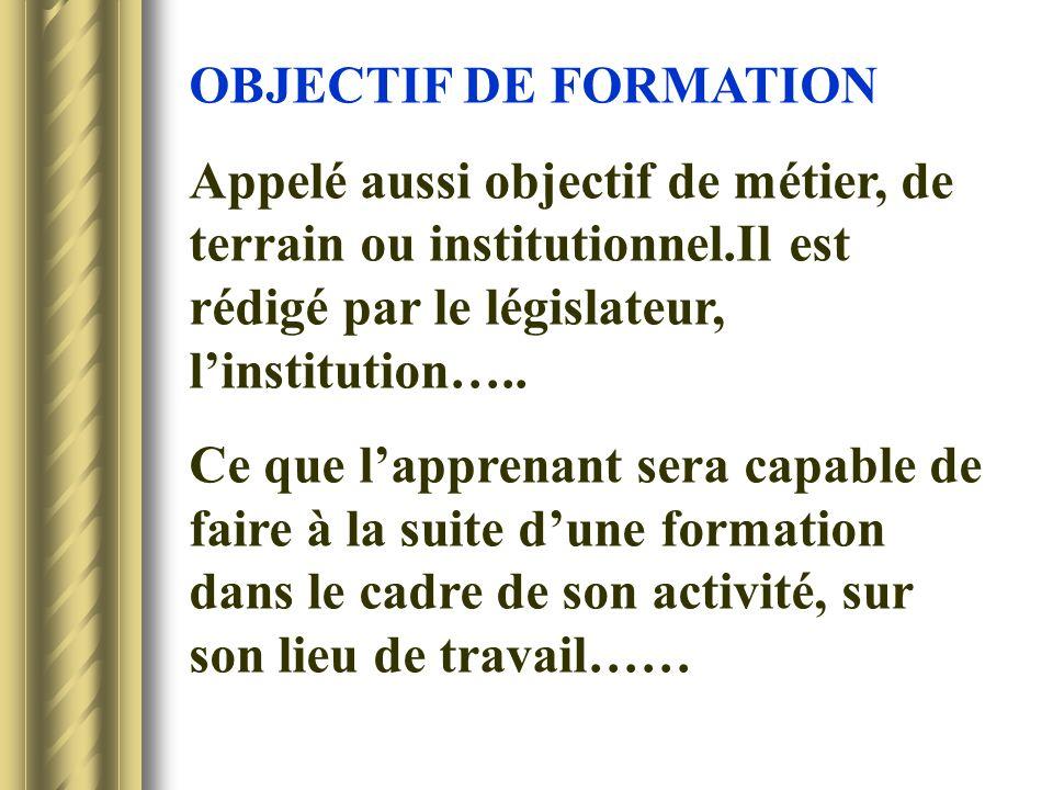 OBJECTIF DE FORMATION Appelé aussi objectif de métier, de terrain ou institutionnel.Il est rédigé par le législateur, linstitution….. Ce que lapprenan