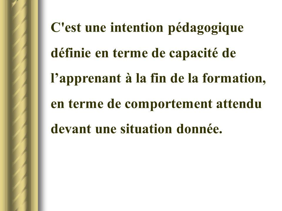 C'est une intention pédagogique définie en terme de capacité de lapprenant à la fin de la formation, en terme de comportement attendu devant une situa