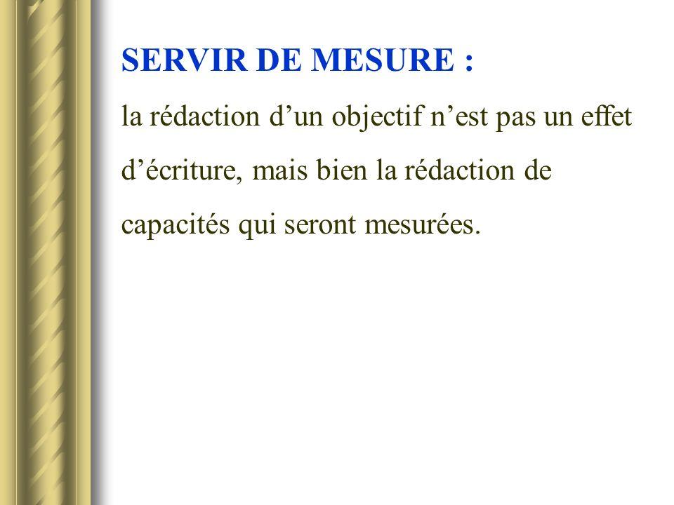 SERVIR DE MESURE : la rédaction dun objectif nest pas un effet décriture, mais bien la rédaction de capacités qui seront mesurées.