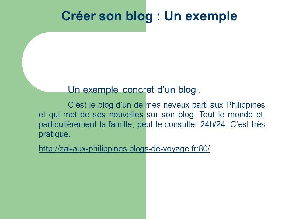 Créer son blog : Un exemple Un exemple concret dun blog : Cest le blog dun de mes neveux parti aux Philippines et qui met de ses nouvelles sur son blo
