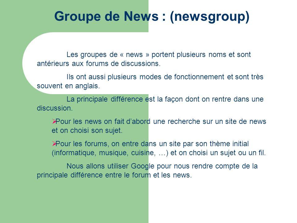Groupe de News : (newsgroup) Les groupes de « news » portent plusieurs noms et sont antérieurs aux forums de discussions. Ils ont aussi plusieurs mode