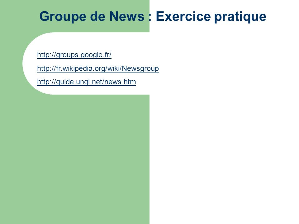 Groupe de News : Exercice pratique http://groups.google.fr/ http://fr.wikipedia.org/wiki/Newsgroup http://guide.ungi.net/news.htm
