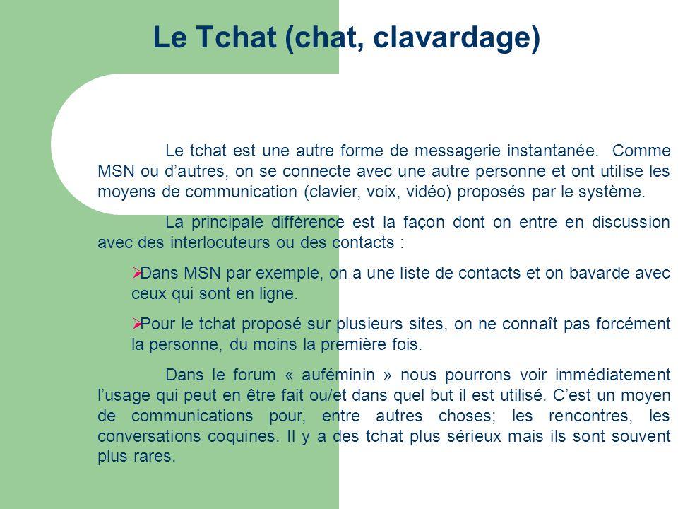 Le Tchat (chat, clavardage) Le tchat est une autre forme de messagerie instantanée. Comme MSN ou dautres, on se connecte avec une autre personne et on