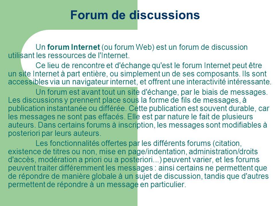 Forum de discussions Un forum Internet (ou forum Web) est un forum de discussion utilisant les ressources de l'Internet. Ce lieu de rencontre et d'éch