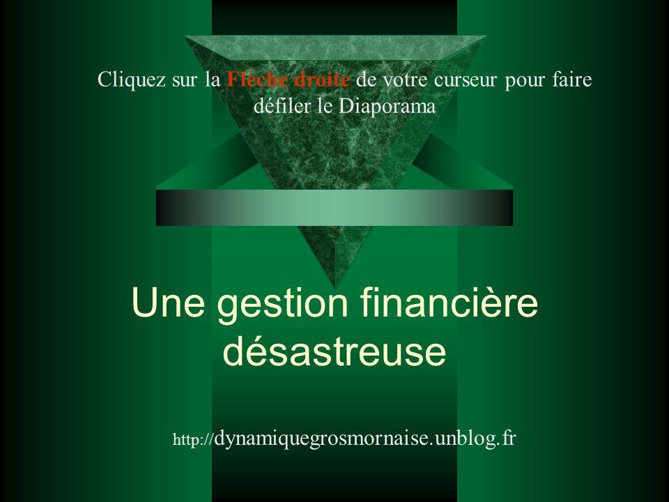 Une gestion financière désastreuse http:// dynamiquegrosmornaise.unblog.fr Cliquez sur la Flèche droite de votre curseur pour faire défiler le Diapora