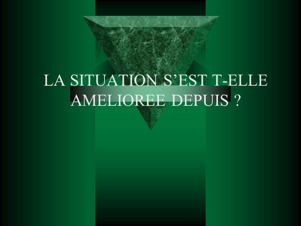LA SITUATION SEST T-ELLE AMELIOREE DEPUIS ?