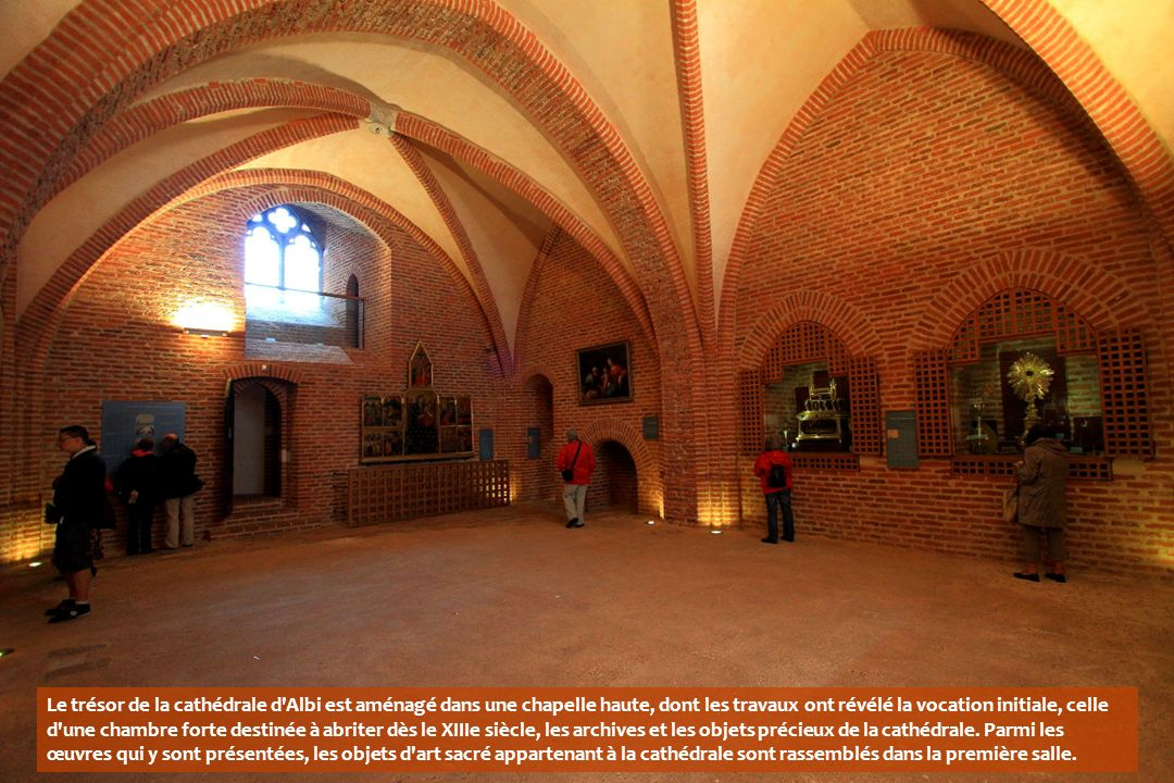 Le trésor de la cathédrale d Albi est aménagé dans une chapelle haute, dont les travaux ont révélé la vocation initiale, celle d une chambre forte destinée à abriter dès le XIIIe siècle, les archives et les objets précieux de la cathédrale.