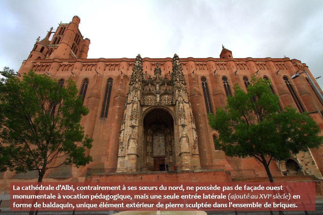 La cathédrale d Albi, contrairement à ses sœurs du nord, ne possède pas de façade ouest monumentale à vocation pédagogique, mais une seule entrée latérale (ajouté au XVI e siècle) en forme de baldaquin, unique élément extérieur de pierre sculptée dans l ensemble de briques.