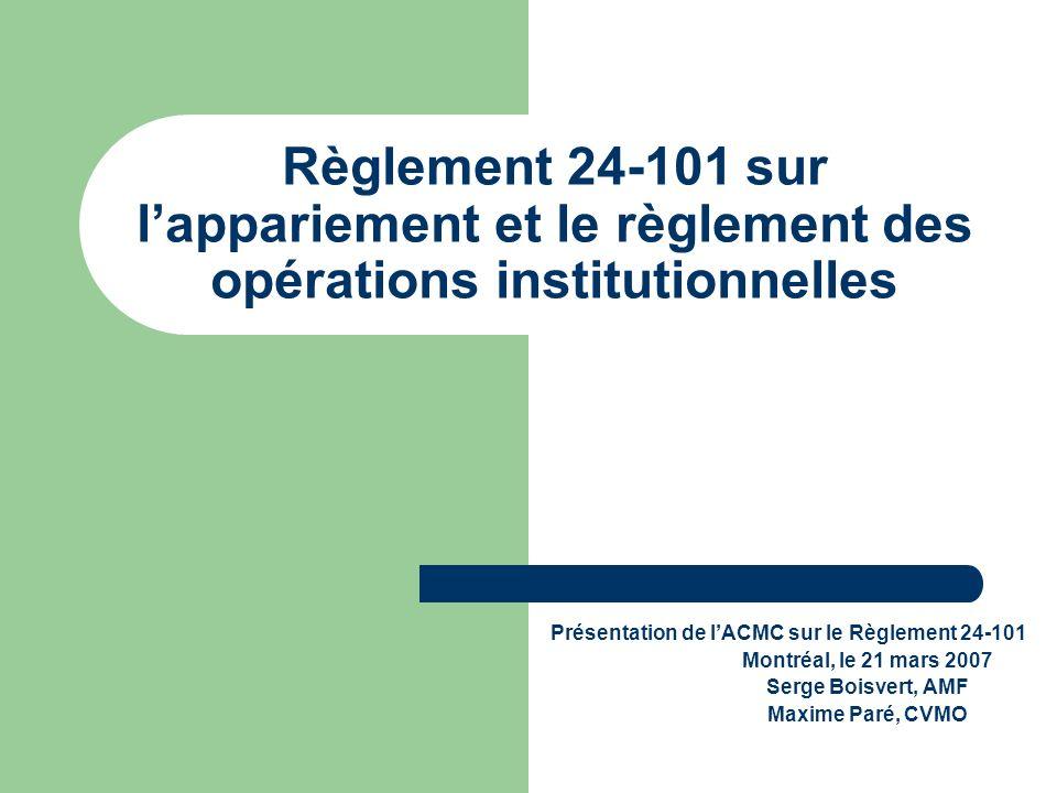 Règlement 24-101 sur lappariement et le règlement des opérations institutionnelles Présentation de lACMC sur le Règlement 24-101 Montréal, le 21 mars 2007 Serge Boisvert, AMF Maxime Paré, CVMO