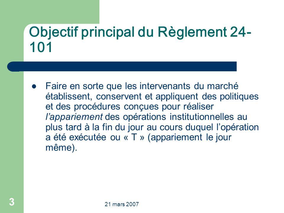 21 mars 2007 3 Objectif principal du Règlement 24- 101 Faire en sorte que les intervenants du marché établissent, conservent et appliquent des politiq