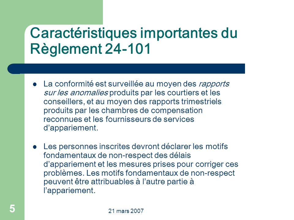 21 mars 2007 5 Caractéristiques importantes du Règlement 24-101 La conformité est surveillée au moyen des rapports sur les anomalies produits par les