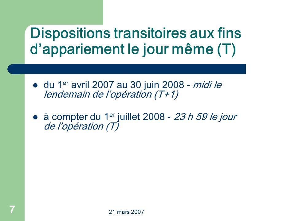 21 mars 2007 7 Dispositions transitoires aux fins dappariement le jour même (T) du 1 er avril 2007 au 30 juin 2008 - midi le lendemain de lopération (T+1) à compter du 1 er juillet 2008 - 23 h 59 le jour de lopération (T)