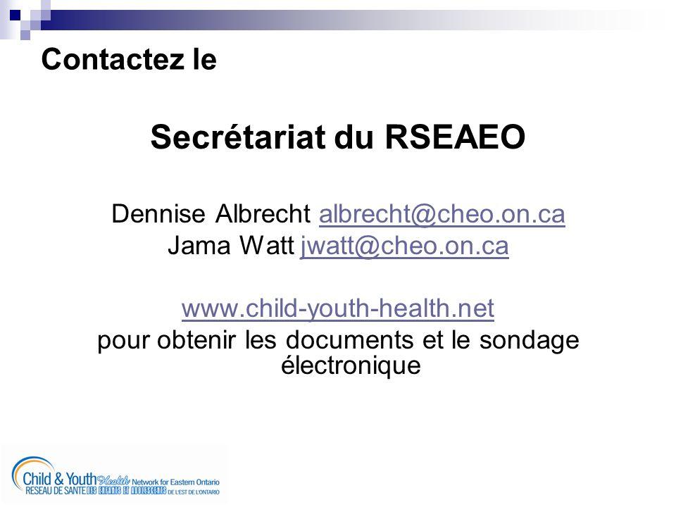 Contactez le Secrétariat du RSEAEO Dennise Albrecht albrecht@cheo.on.caalbrecht@cheo.on.ca Jama Watt jwatt@cheo.on.cajwatt@cheo.on.ca www.child-youth-health.net pour obtenir les documents et le sondage électronique