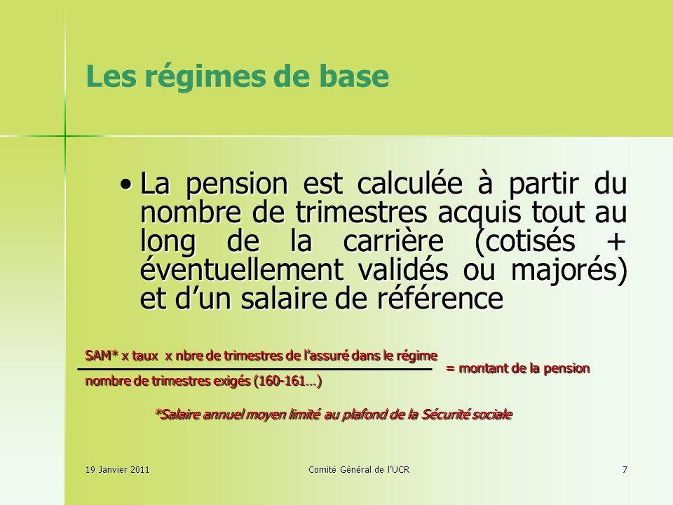 Les régimes de base 19 Janvier 2011Comité Général de lUCR7 La pension est calculée à partir du nombre de trimestres acquis tout au long de la carrière (cotisés + éventuellement validés ou majorés) et dun salaire de référenceLa pension est calculée à partir du nombre de trimestres acquis tout au long de la carrière (cotisés + éventuellement validés ou majorés) et dun salaire de référence SAM* x taux x nbre de trimestres de lassuré dans le régime = montant de la pension = montant de la pension nombre de trimestres exigés (160-161…) *Salaire annuel moyen limité au plafond de la Sécurité sociale