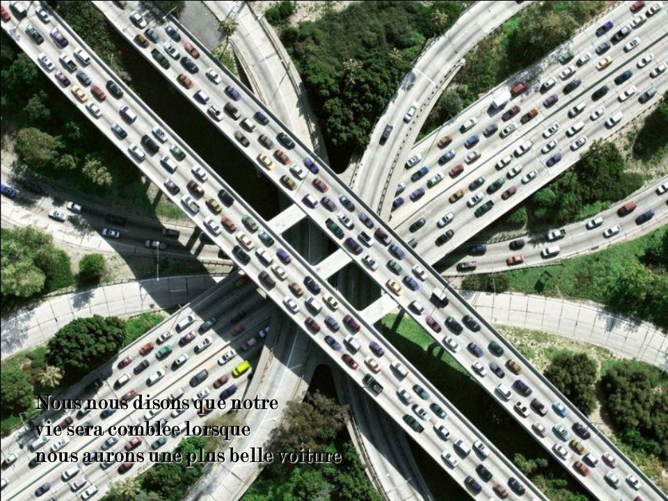 Nous nous disons que notre vie sera comblée lorsque nous aurons une plus belle voiture