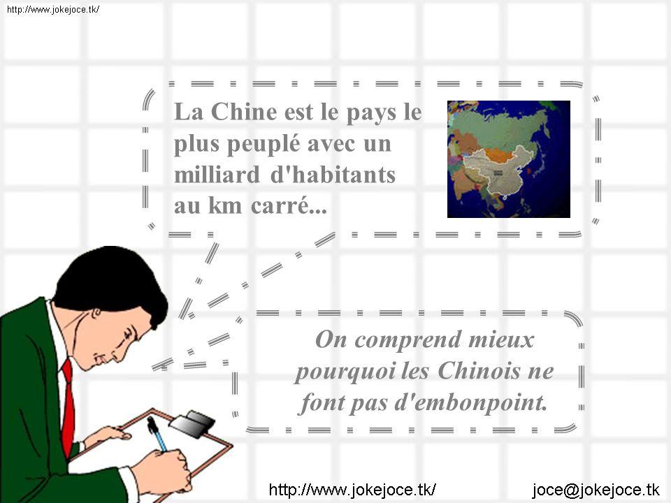La Chine est le pays le plus peuplé avec un milliard d'habitants au km carré... On comprend mieux pourquoi les Chinois ne font pas d'embonpoint.