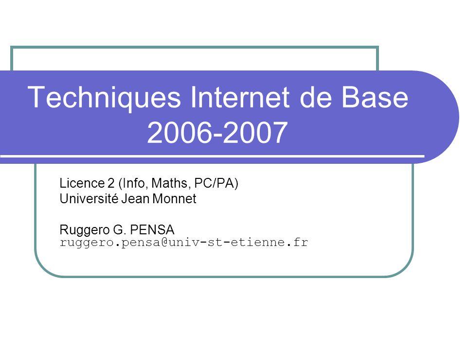Techniques Internet de Base 2006-2007 Licence 2 (Info, Maths, PC/PA) Université Jean Monnet Ruggero G. PENSA ruggero.pensa@univ-st-etienne.fr