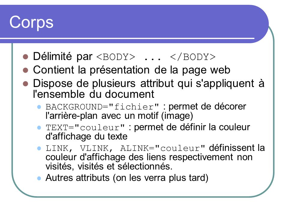 Corps Délimité par... Contient la présentation de la page web Dispose de plusieurs attribut qui s'appliquent à l'ensemble du document BACKGROUND=