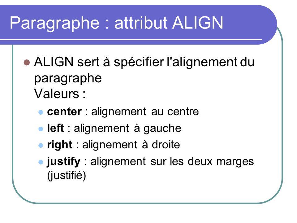 Paragraphe : attribut ALIGN ALIGN sert à spécifier l'alignement du paragraphe Valeurs : center : alignement au centre left : alignement à gauche right