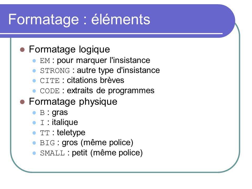 Formatage : éléments Formatage logique EM : pour marquer l'insistance STRONG : autre type d'insistance CITE : citations brèves CODE : extraits de prog