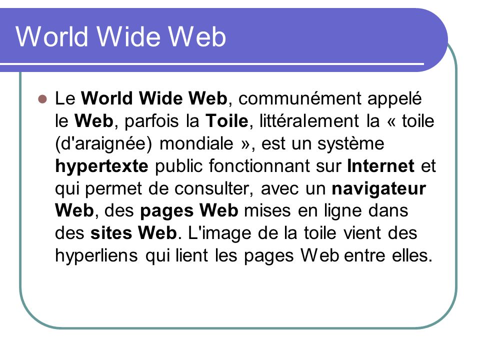 World Wide Web Le World Wide Web, communément appelé le Web, parfois la Toile, littéralement la « toile (d'araignée) mondiale », est un système hypert