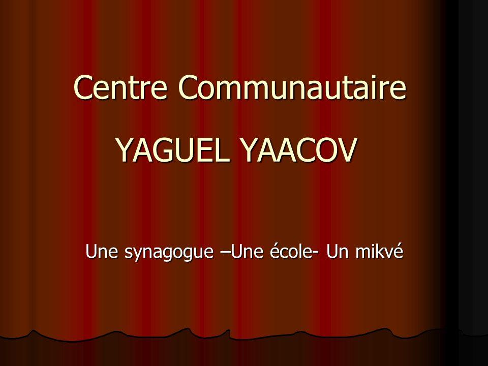 Centre Communautaire Une synagogue –Une école- Un mikvé YAGUEL YAACOV