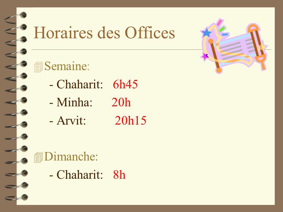 Horaires des Offices 4S4Semaine: - Chaharit: 6h45 - Minha: 20h - Arvit: 20h15 4D4Dimanche: - Chaharit: 8h