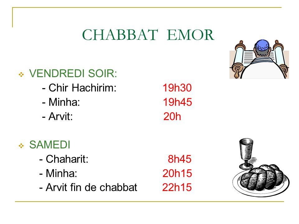 CHABBAT EMOR VENDREDI SOIR: - Chir Hachirim: 19h30 - Minha: 19h45 - Arvit: 20h SAMEDI - Chaharit: 8h45 - Minha: 20h15 - Arvit fin de chabbat 22h15