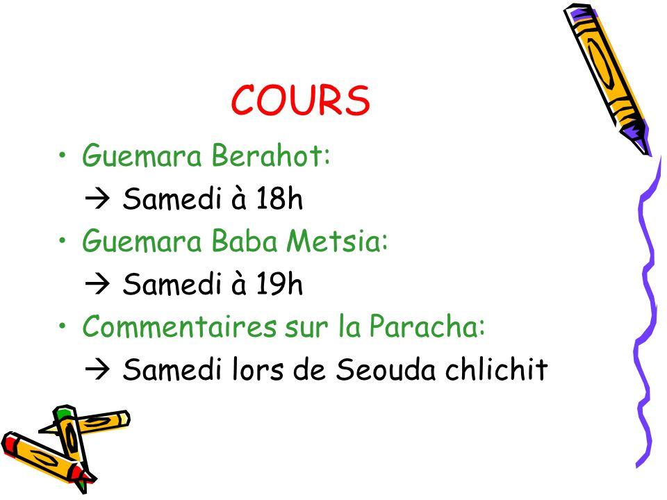 COURS Guemara Berahot: Samedi à 18h Guemara Baba Metsia: Samedi à 19h Commentaires sur la Paracha: Samedi lors de Seouda chlichit