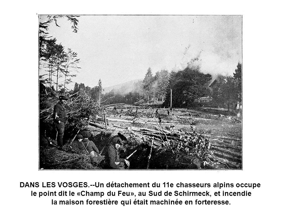 DANS LES VOSGES.--Un détachement du 11e chasseurs alpins occupe le point dit le «Champ du Feu», au Sud de Schirmeck, et incendie la maison forestière qui était machinée en forteresse.