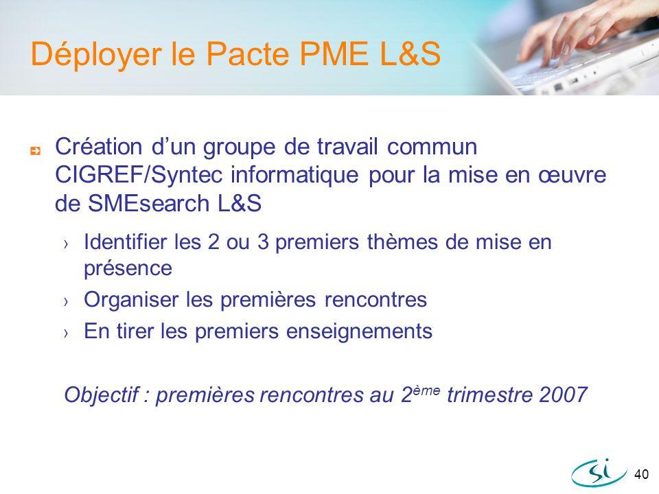 40 Déployer le Pacte PME L&S Création dun groupe de travail commun CIGREF/Syntec informatique pour la mise en œuvre de SMEsearch L&S Identifier les 2
