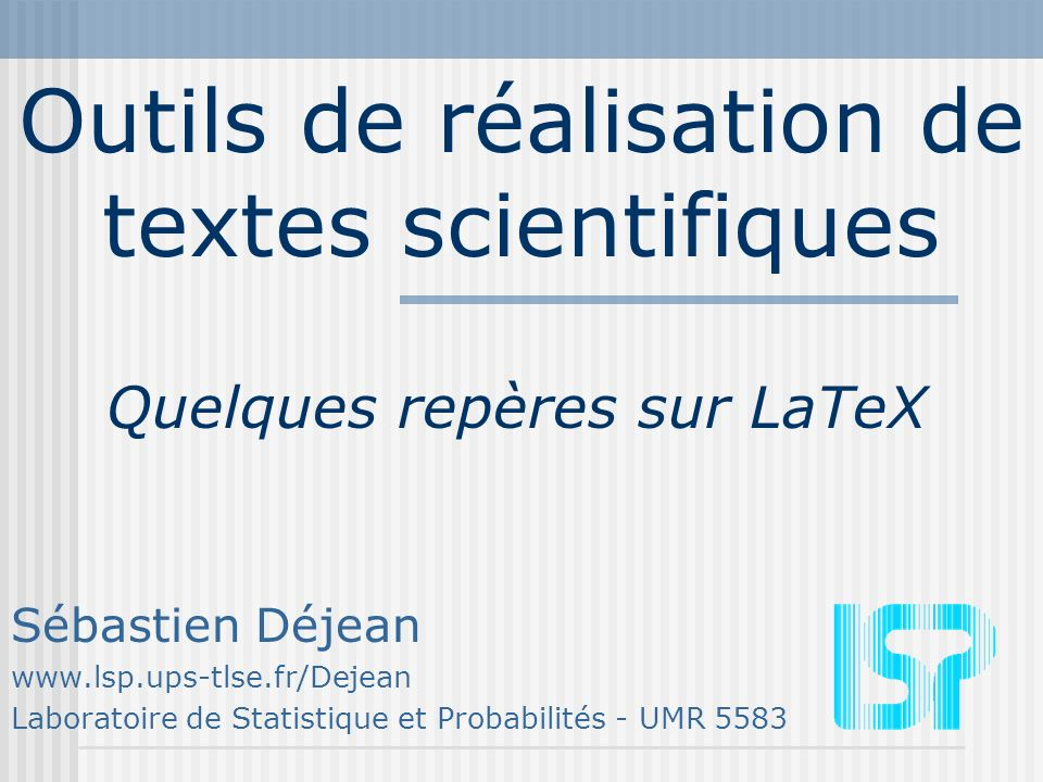 Outils de réalisation de textes scientifiques Sébastien Déjean www.lsp.ups-tlse.fr/Dejean Laboratoire de Statistique et Probabilités - UMR 5583 Quelques repères sur LaTeX