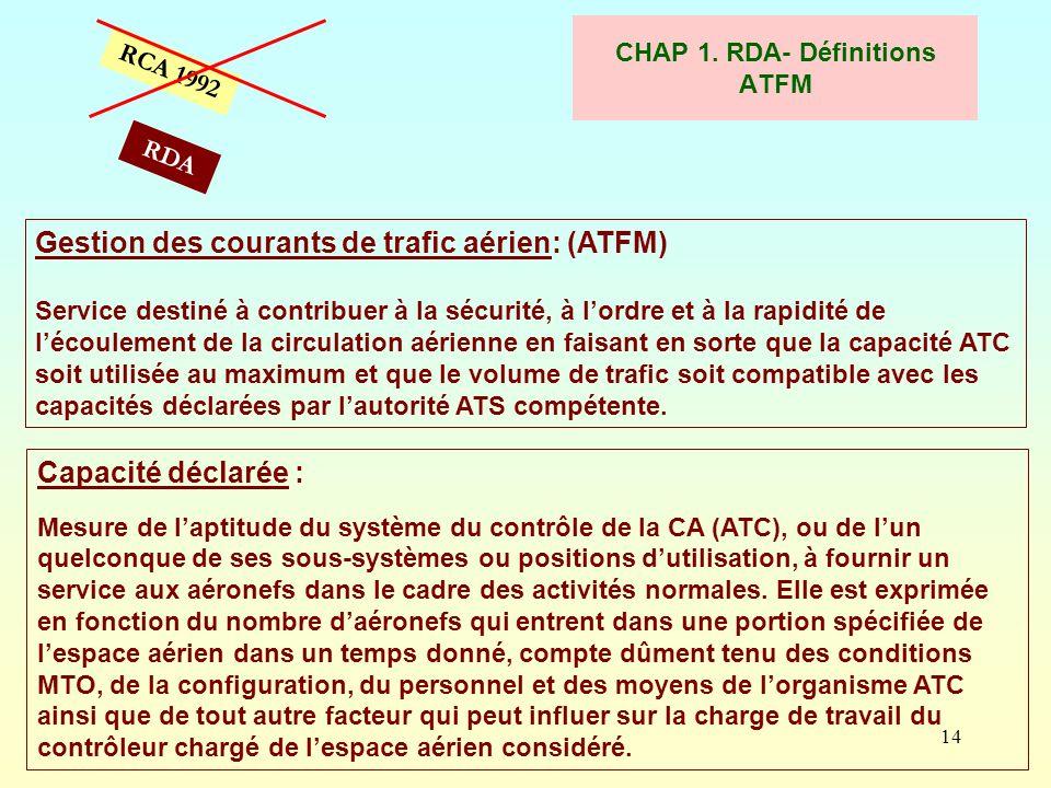 14 CHAP 1. RDA- Définitions ATFM RCA 1992 Gestion des courants de trafic aérien: (ATFM) Service destiné à contribuer à la sécurité, à lordre et à la r