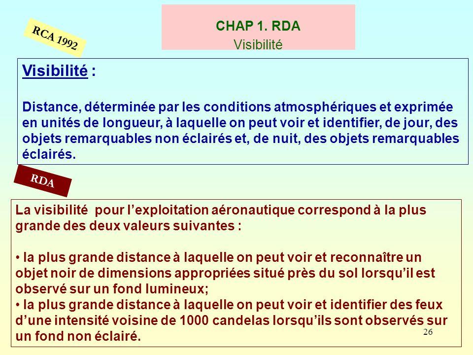 26 CHAP 1. RDA Visibilité RCA 1992 Visibilité : Distance, déterminée par les conditions atmosphériques et exprimée en unités de longueur, à laquelle o