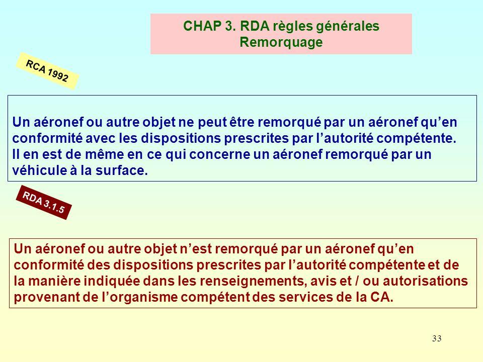 33 CHAP 3. RDA règles générales Remorquage Un aéronef ou autre objet ne peut être remorqué par un aéronef quen conformité avec les dispositions prescr