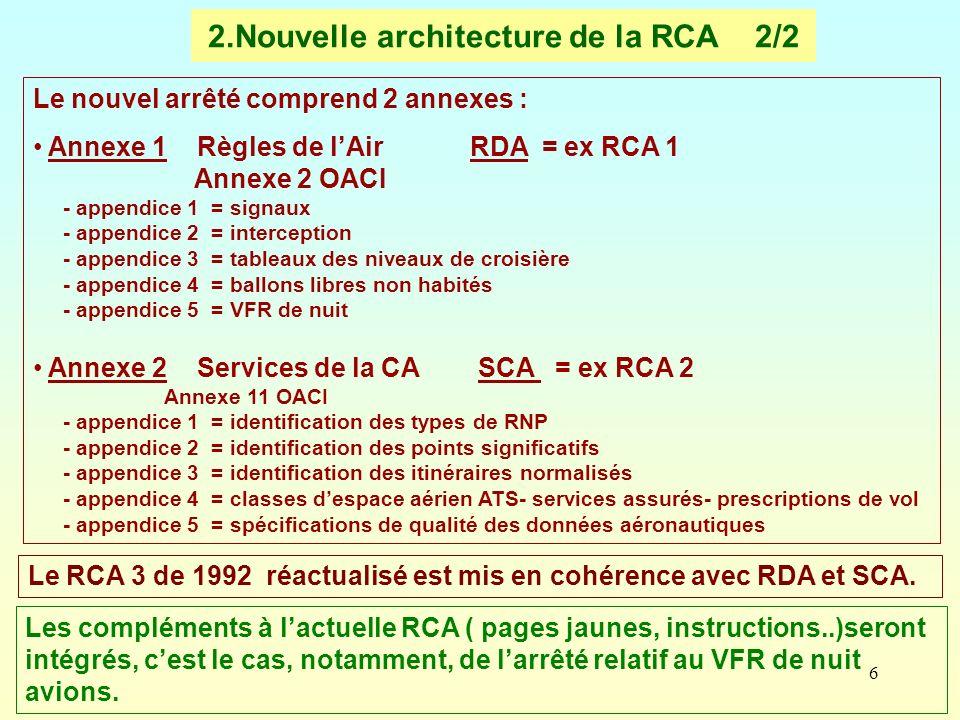 6 2.Nouvelle architecture de la RCA 2/2 Le nouvel arrêté comprend 2 annexes : Annexe 1 Règles de lAir RDA = ex RCA 1 Annexe 2 OACI - appendice 1 = sig