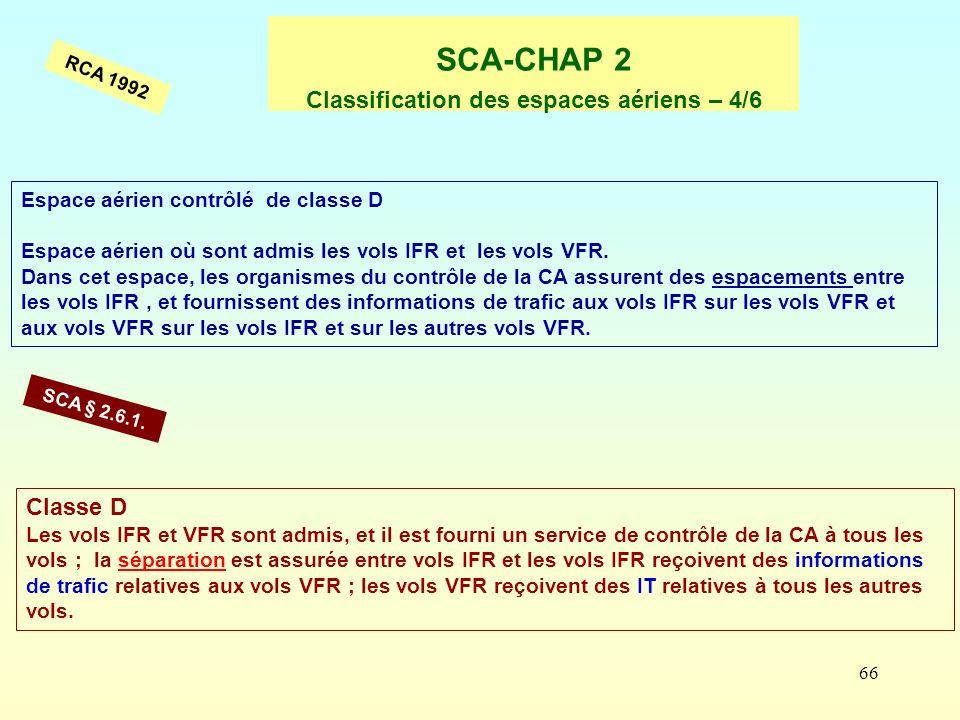 66 SCA-CHAP 2 Classification des espaces aériens – 4/6 Espace aérien contrôlé de classe D Espace aérien où sont admis les vols IFR et les vols VFR. Da