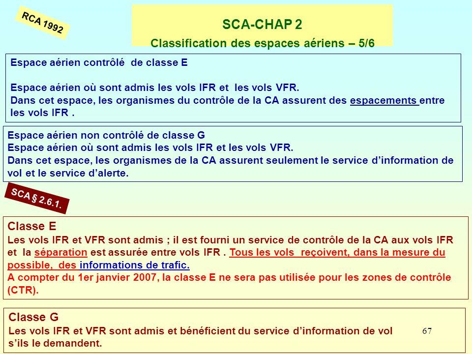 67 SCA-CHAP 2 Classification des espaces aériens – 5/6 Espace aérien contrôlé de classe E Espace aérien où sont admis les vols IFR et les vols VFR. Da