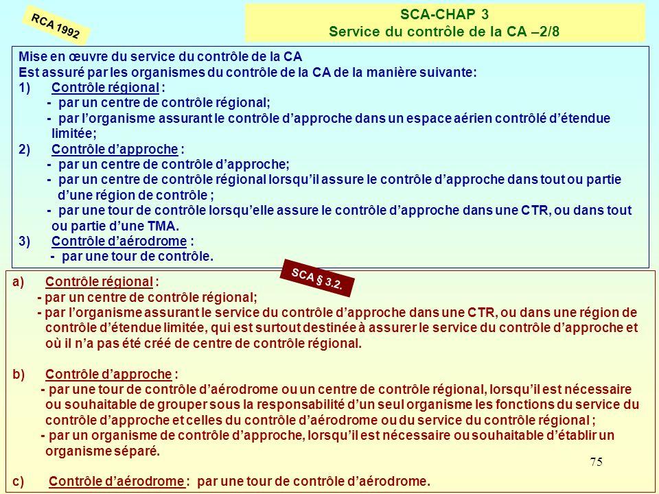 75 SCA-CHAP 3 Service du contrôle de la CA –2/8 RCA 1992 a)Contrôle régional : - par un centre de contrôle régional; - par lorganisme assurant le serv
